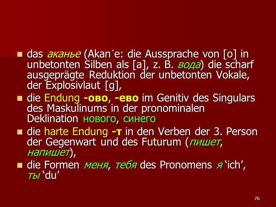 das аканье (Akan´e: die Aussprache von [o] in unbetonten Silben als [a], z. B. вода) die scharf ausgeprägte Reduktion der unbetonten Vokale, der Explosivlaut [g],